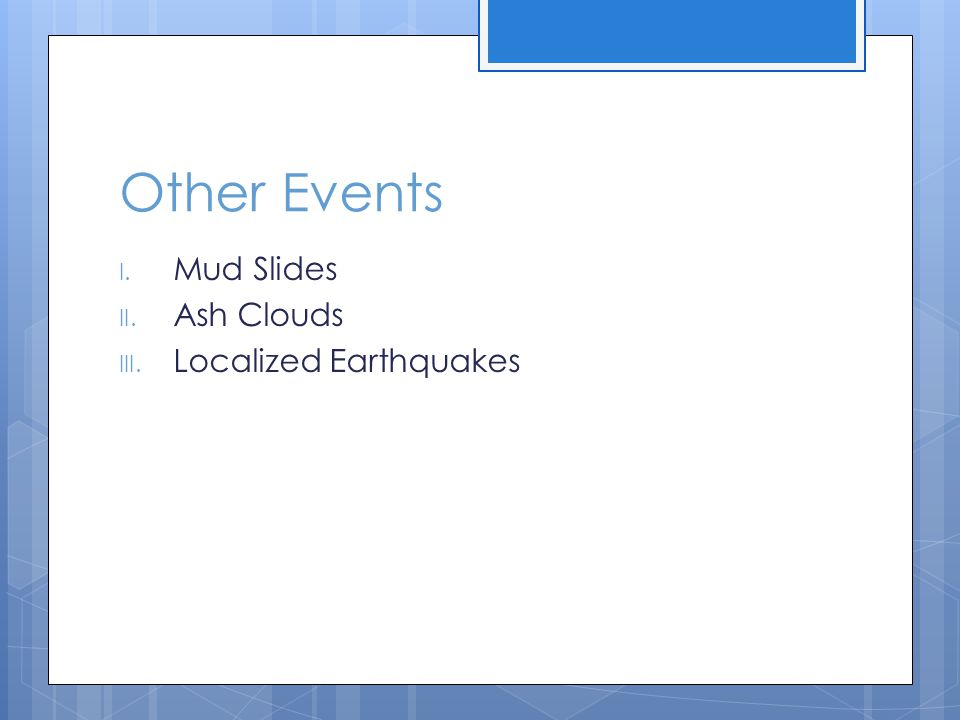 Other Events I. Mud Slides II. Ash Clouds III. Localized Earthquakes