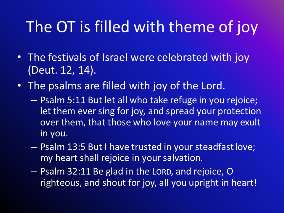 The OT is filled with theme of joy The festivals of Israel were celebrated with joy (Deut.