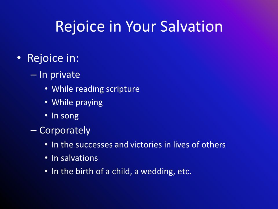 Rejoice in Your Salvation Rejoice in: – In private While reading scripture While praying In song – Corporately In the successes and victories in lives of others In salvations In the birth of a child, a wedding, etc.