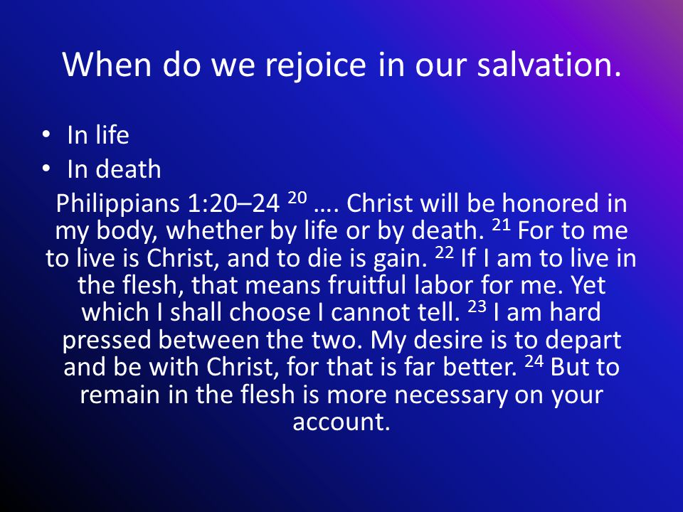When do we rejoice in our salvation. In life In death Philippians 1:20–24 20 ….