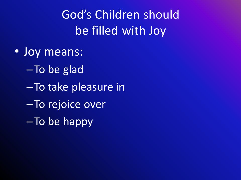 God's Children should be filled with Joy Joy means: – To be glad – To take pleasure in – To rejoice over – To be happy