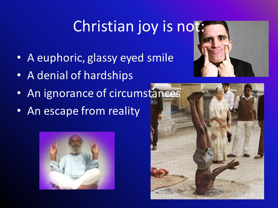 Christian joy is not: A euphoric, glassy eyed smile A denial of hardships An ignorance of circumstances An escape from reality