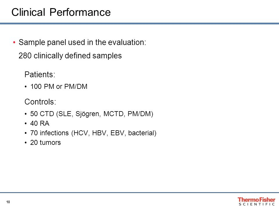 18 Clinical Performance Sample panel used in the evaluation: 280 clinically defined samples Patients: 100 PM or PM/DM Controls: 50 CTD (SLE, Sjögren, MCTD, PM/DM) 40 RA 70 infections (HCV, HBV, EBV, bacterial) 20 tumors