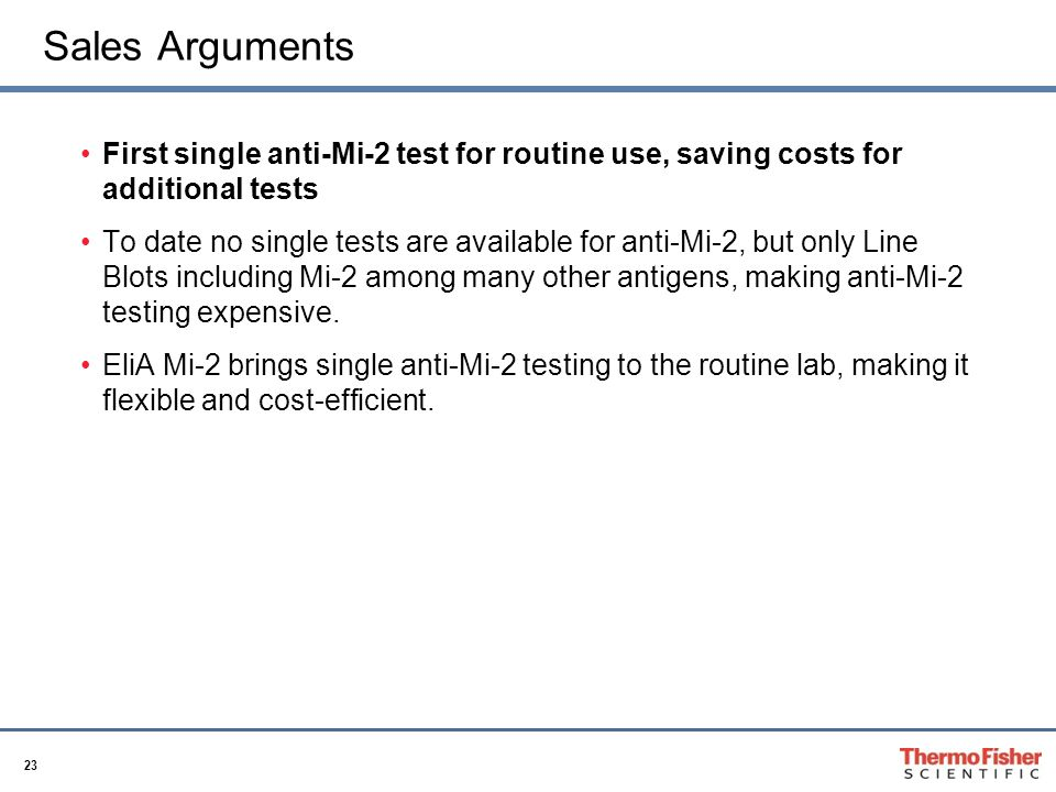 23 Sales Arguments First single anti-Mi-2 test for routine use, saving costs for additional tests To date no single tests are available for anti-Mi-2, but only Line Blots including Mi-2 among many other antigens, making anti-Mi-2 testing expensive.
