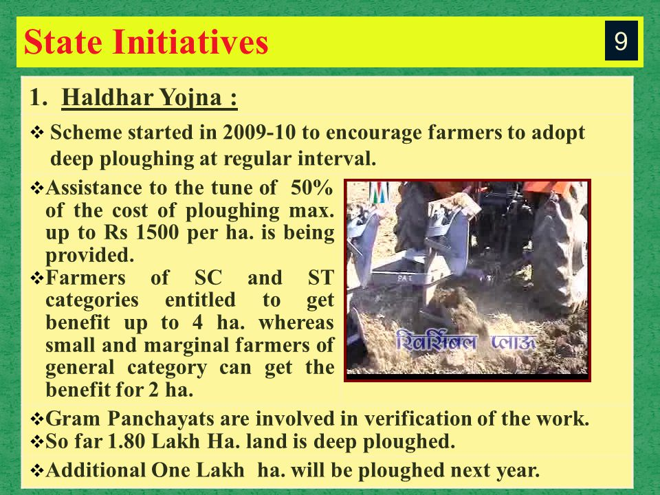 State Initiatives 1. Haldhar Yojna :  Scheme started in 2009-10 to encourage farmers to adopt deep ploughing at regular interval.  Assistance to the