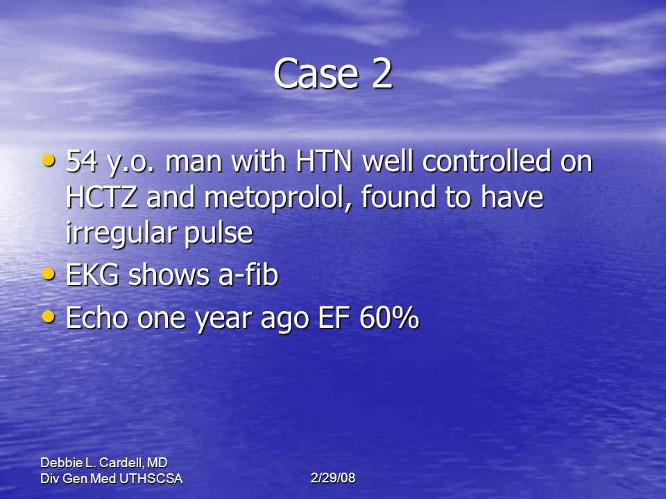 Debbie L. Cardell, MD Div Gen Med UTHSCSA2/29/08 Case 2 54 y.o. man with HTN well controlled on HCTZ and metoprolol, found to have irregular pulse 54