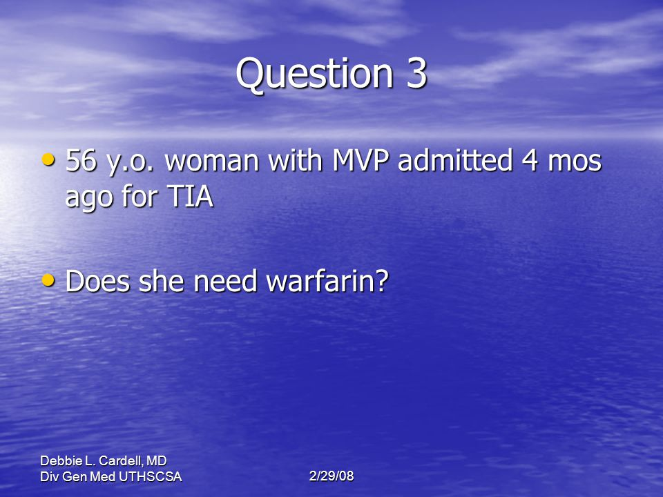 Debbie L. Cardell, MD Div Gen Med UTHSCSA2/29/08 Question 3 56 y.o. woman with MVP admitted 4 mos ago for TIA 56 y.o. woman with MVP admitted 4 mos ag