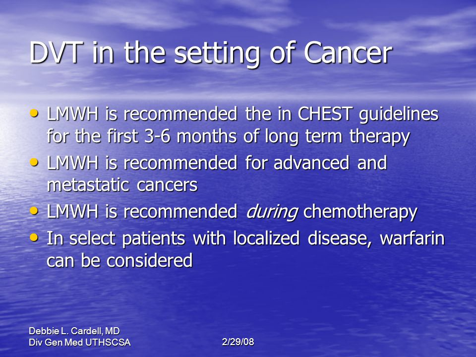 Debbie L. Cardell, MD Div Gen Med UTHSCSA2/29/08 DVT in the setting of Cancer LMWH is recommended the in CHEST guidelines for the first 3-6 months of
