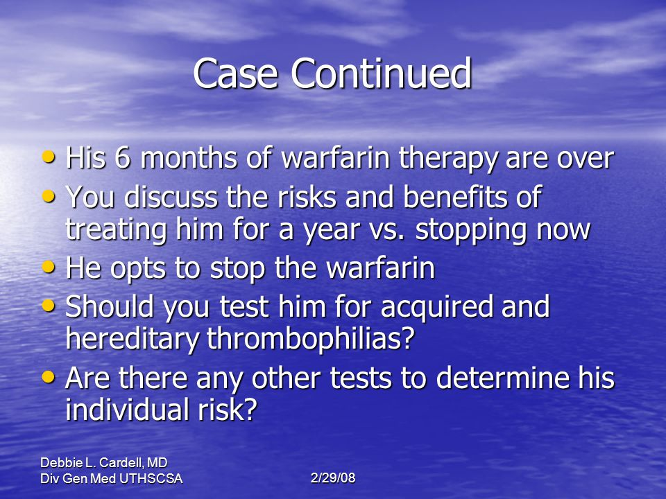 Debbie L. Cardell, MD Div Gen Med UTHSCSA2/29/08 Case Continued His 6 months of warfarin therapy are over His 6 months of warfarin therapy are over Yo