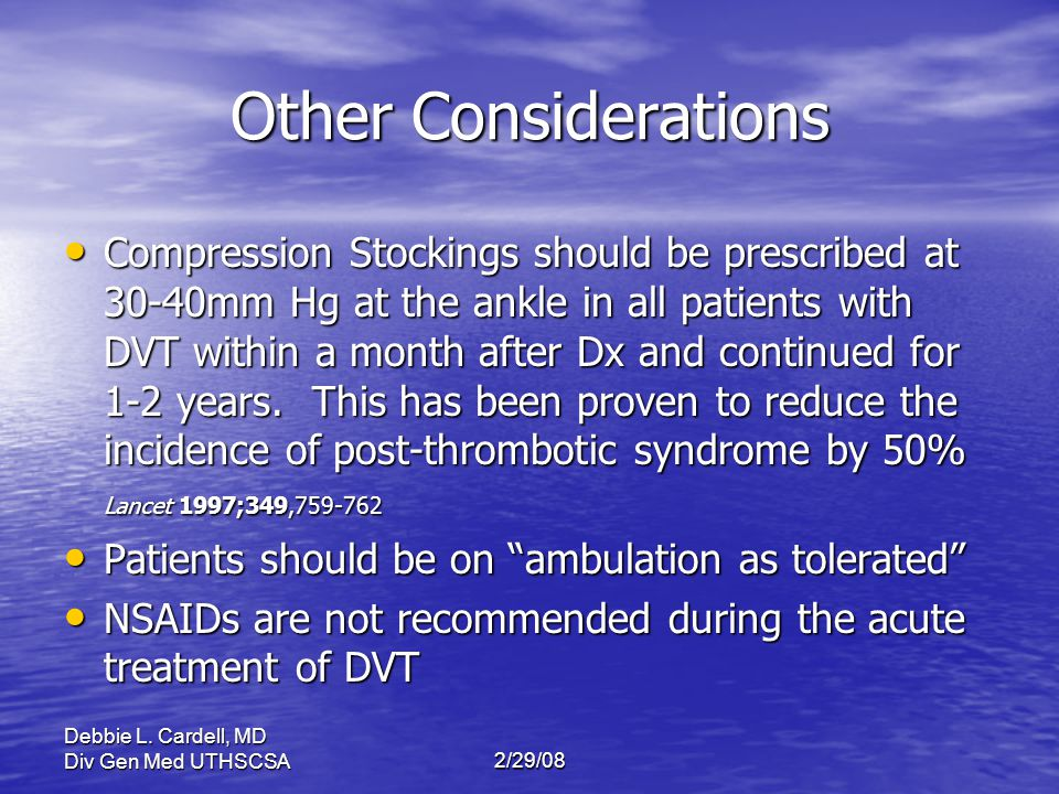 Debbie L. Cardell, MD Div Gen Med UTHSCSA2/29/08 Other Considerations Compression Stockings should be prescribed at 30-40mm Hg at the ankle in all pat