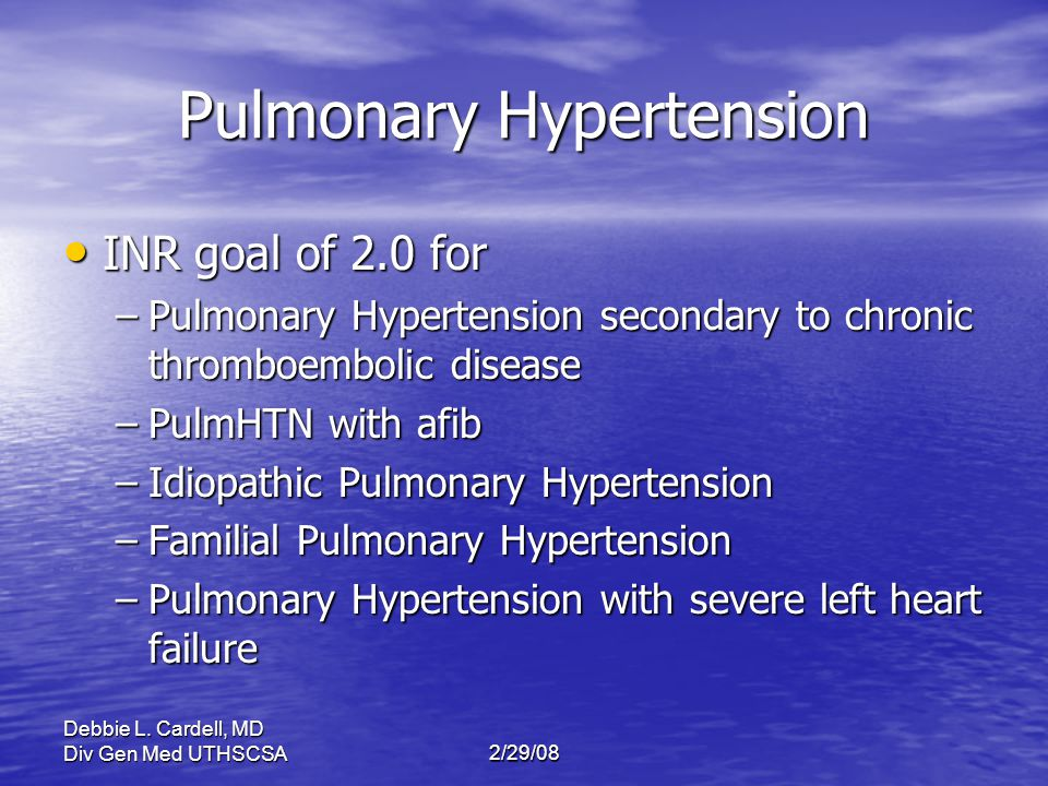 Debbie L. Cardell, MD Div Gen Med UTHSCSA2/29/08 Pulmonary Hypertension INR goal of 2.0 for INR goal of 2.0 for –Pulmonary Hypertension secondary to c