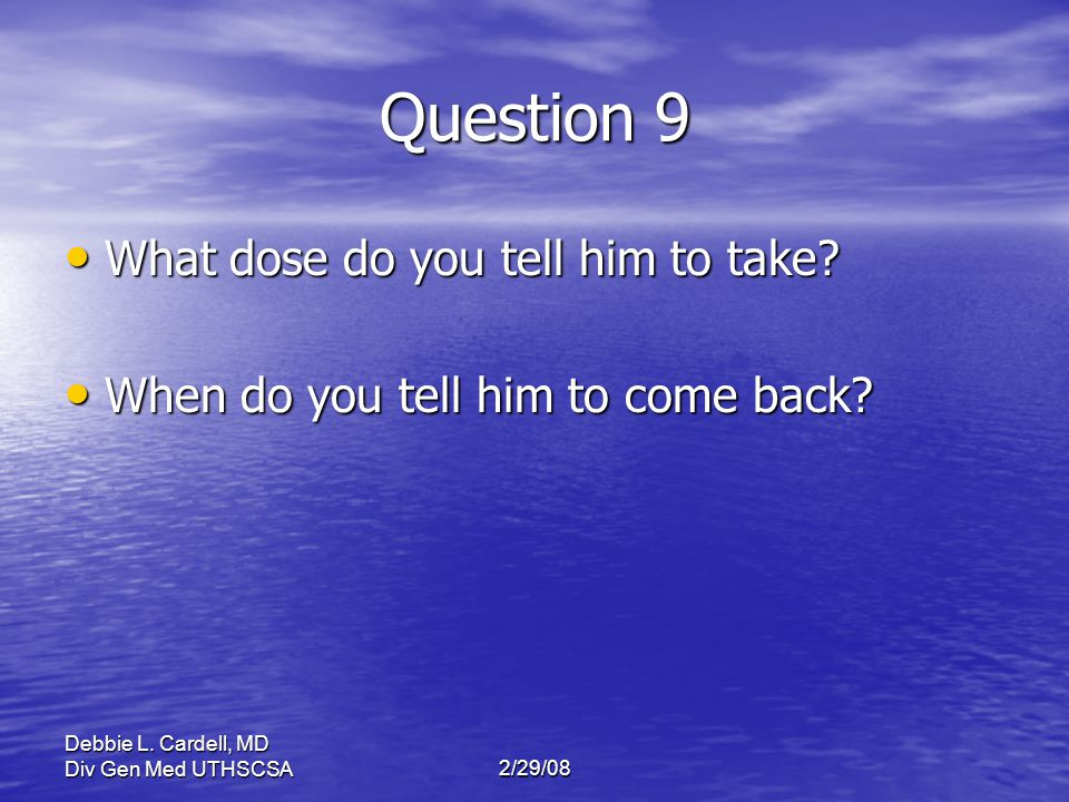 Debbie L. Cardell, MD Div Gen Med UTHSCSA2/29/08 Question 9 What dose do you tell him to take? What dose do you tell him to take? When do you tell him