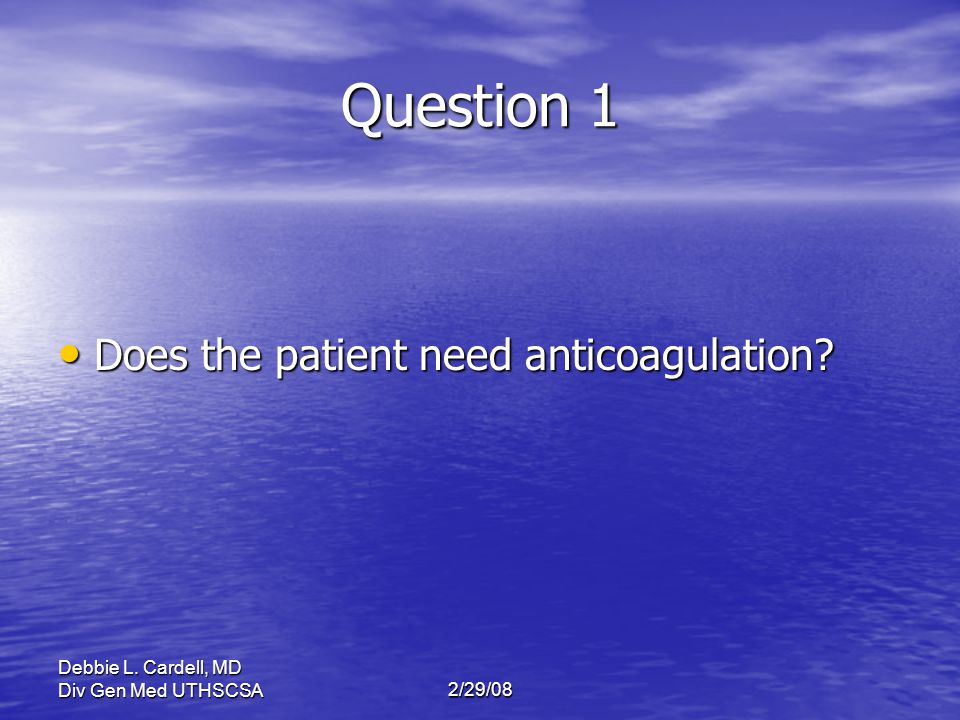 Debbie L. Cardell, MD Div Gen Med UTHSCSA2/29/08 Question 1 Does the patient need anticoagulation? Does the patient need anticoagulation?