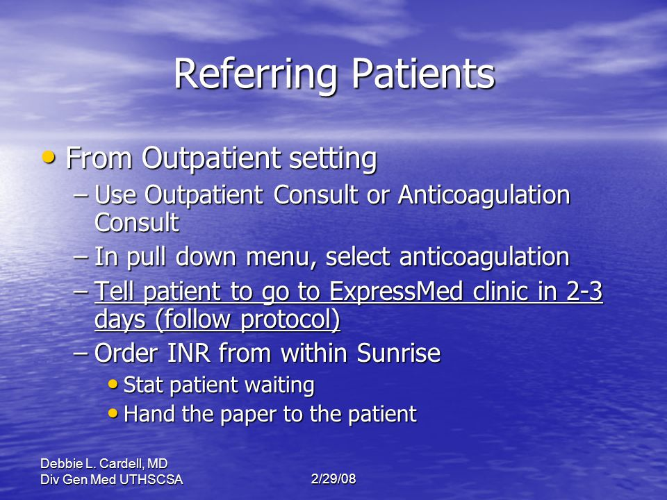 Debbie L. Cardell, MD Div Gen Med UTHSCSA2/29/08 Referring Patients From Outpatient setting From Outpatient setting –Use Outpatient Consult or Anticoa