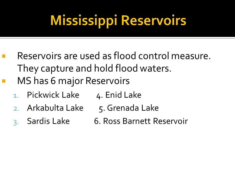  Reservoirs are used as flood control measure. They capture and hold flood waters.  MS has 6 major Reservoirs 1. Pickwick Lake 4. Enid Lake 2. Arkab