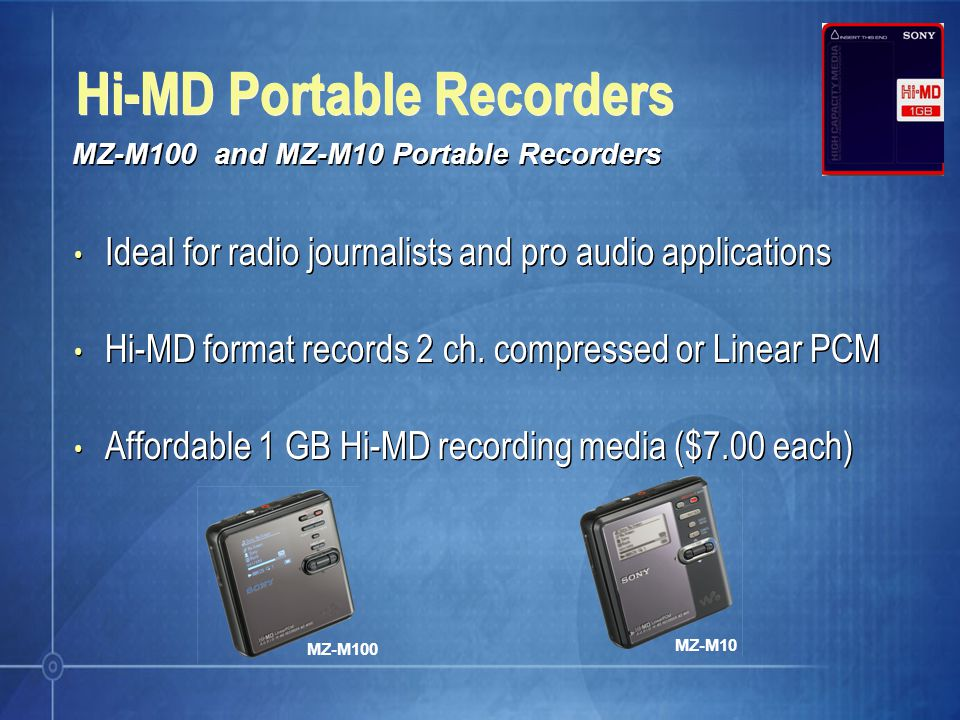 Differentiation from consumer models – Feature differences Unique model number, color and packaging Mac USB (Linear PCM only) wav file upload Not available on consumer Hi-MD models Supplied MDR-EO931 headphones (List $22.) Higher power and wider frequency response Supplied ECM-DS70P microphone (List $74.99) Consumer Hi-MD units don't include a mic AC Power Adapter (AC-ET307K) = high sound quality Differentiation from consumer models – Feature differences Unique model number, color and packaging Mac USB (Linear PCM only) wav file upload Not available on consumer Hi-MD models Supplied MDR-EO931 headphones (List $22.) Higher power and wider frequency response Supplied ECM-DS70P microphone (List $74.99) Consumer Hi-MD units don't include a mic AC Power Adapter (AC-ET307K) = high sound quality MZ-M100 and MZ-M10 Portable Recorders Hi-MD Portable Recorders