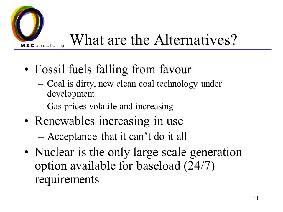 11 What are the Alternatives? Fossil fuels falling from favour –Coal is dirty, new clean coal technology under development –Gas prices volatile and in