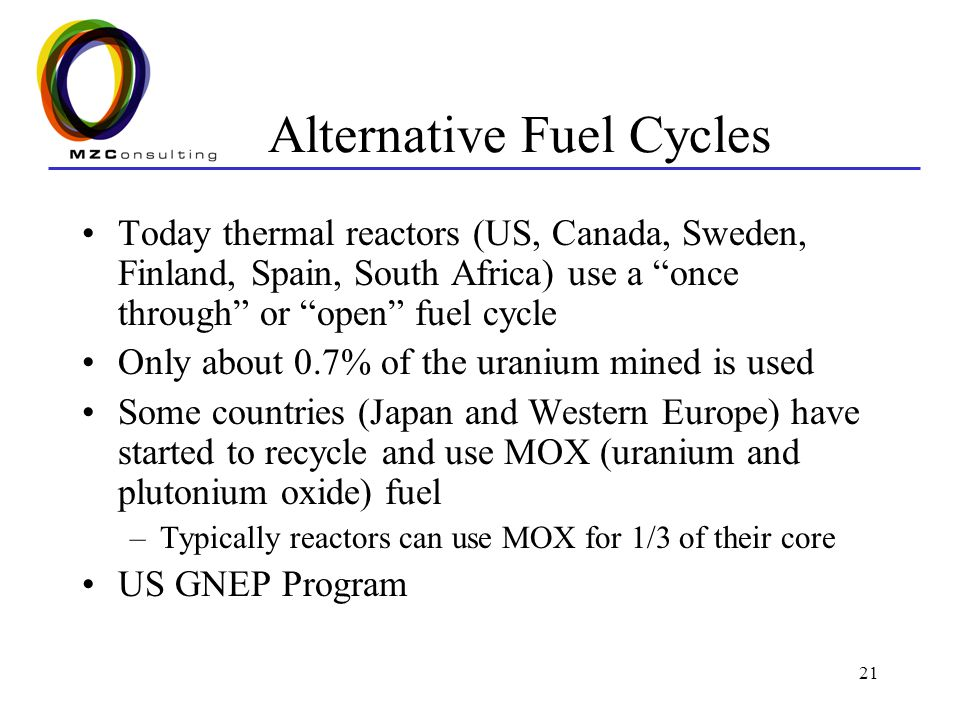 "21 Alternative Fuel Cycles Today thermal reactors (US, Canada, Sweden, Finland, Spain, South Africa) use a ""once through"" or ""open"" fuel cycle Only ab"