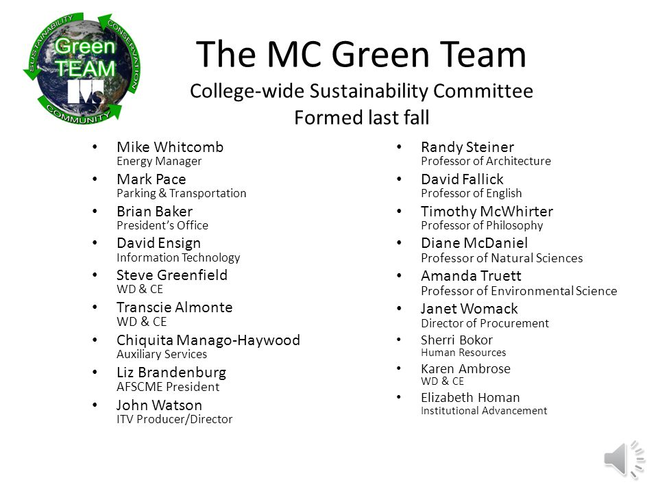 The MC Green Team College-wide Sustainability Committee Formed last fall Mike Whitcomb Energy Manager Mark Pace Parking & Transportation Brian Baker President's Office David Ensign Information Technology Steve Greenfield WD & CE Transcie Almonte WD & CE Chiquita Manago-Haywood Auxiliary Services Liz Brandenburg AFSCME President John Watson ITV Producer/Director Randy Steiner Professor of Architecture David Fallick Professor of English Timothy McWhirter Professor of Philosophy Diane McDaniel Professor of Natural Sciences Amanda Truett Professor of Environmental Science Janet Womack Director of Procurement Sherri Bokor Human Resources Karen Ambrose WD & CE Elizabeth Homan Institutional Advancement