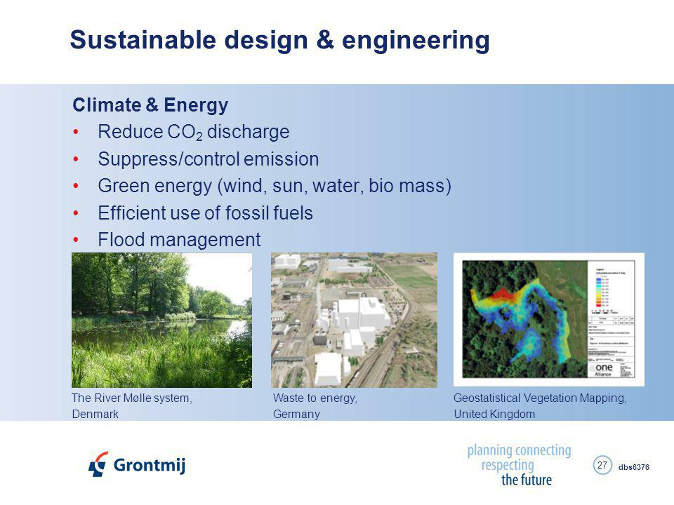 dbs6376 27 Sustainable design & engineering Climate & Energy Reduce CO 2 discharge Suppress/control emission Green energy (wind, sun, water, bio mass) Efficient use of fossil fuels Flood management Waste to energy, Germany The River Mølle system, Denmark Geostatistical Vegetation Mapping, United Kingdom