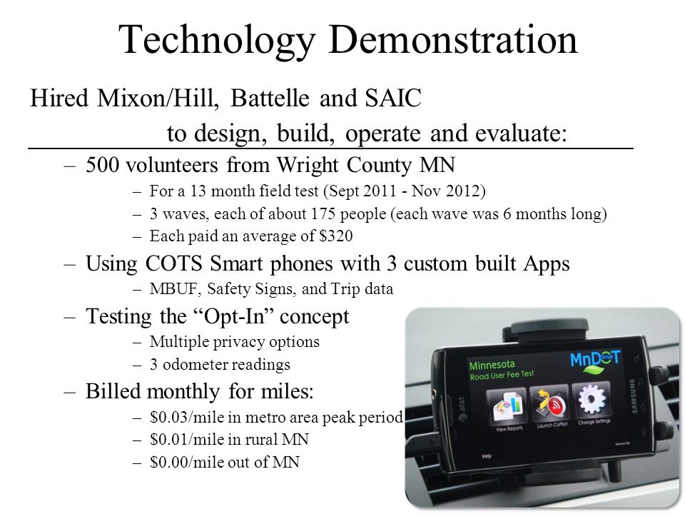Technology Demonstration Hired Mixon/Hill, Battelle and SAIC to design, build, operate and evaluate: –500 volunteers from Wright County MN –For a 13 month field test (Sept 2011 - Nov 2012) –3 waves, each of about 175 people (each wave was 6 months long) –Each paid an average of $320 –Using COTS Smart phones with 3 custom built Apps –MBUF, Safety Signs, and Trip data –Testing the Opt-In concept –Multiple privacy options –3 odometer readings –Billed monthly for miles: –$0.03/mile in metro area peak period –$0.01/mile in rural MN –$0.00/mile out of MN