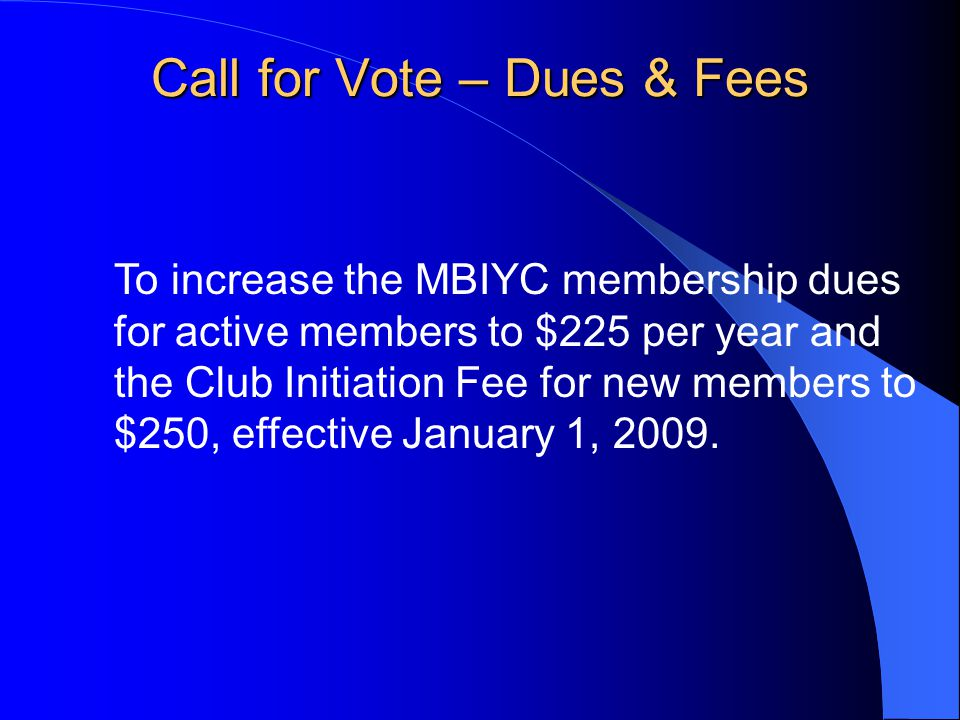 To increase the MBIYC membership dues for active members to $225 per year and the Club Initiation Fee for new members to $250, effective January 1, 2009.