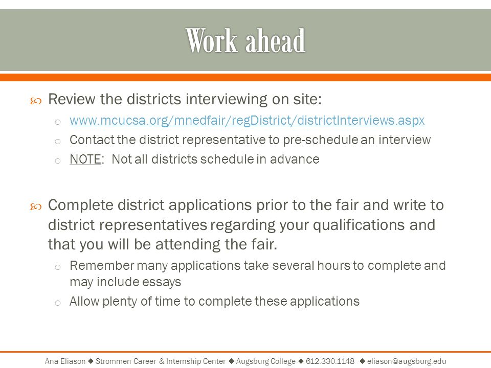 Ana Eliason  Strommen Career & Internship Center  Augsburg College    Review the districts interviewing on site: o     o Contact the district representative to pre-schedule an interview o NOTE: Not all districts schedule in advance  Complete district applications prior to the fair and write to district representatives regarding your qualifications and that you will be attending the fair.