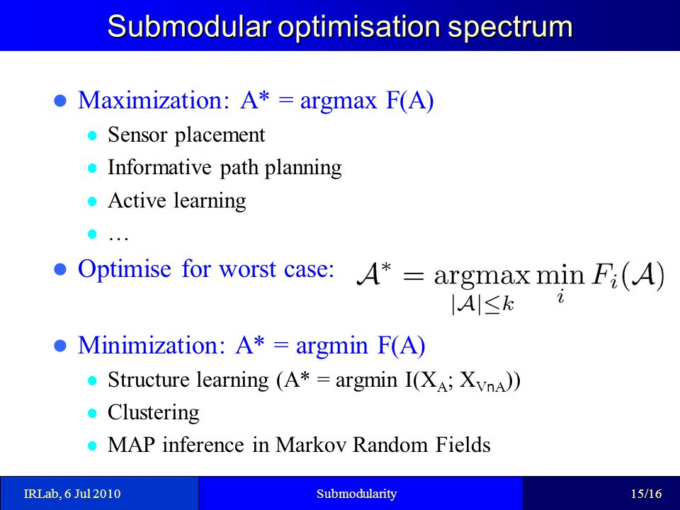 Submodular optimisation spectrum Maximization: A* = argmax F(A) Sensor placement Informative path planning Active learning … Optimise for worst case: Minimization: A* = argmin F(A) Structure learning (A* = argmin I(X A ; X V n A )) Clustering MAP inference in Markov Random Fields IRLab, 6 Jul 2010Submodularity15/16