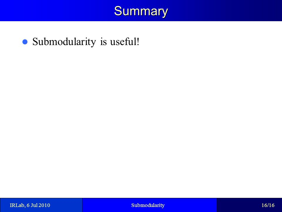 Summary Submodularity is useful! IRLab, 6 Jul 2010Submodularity16/16