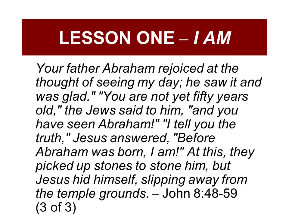 LESSON ONE – I AM Your father Abraham rejoiced at the thought of seeing my day; he saw it and was glad. You are not yet fifty years old, the Jews said to him, and you have seen Abraham! I tell you the truth, Jesus answered, Before Abraham was born, I am! At this, they picked up stones to stone him, but Jesus hid himself, slipping away from the temple grounds.