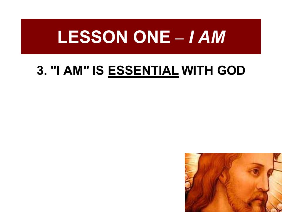 LESSON ONE – I AM 3. I AM IS ESSENTIAL WITH GOD
