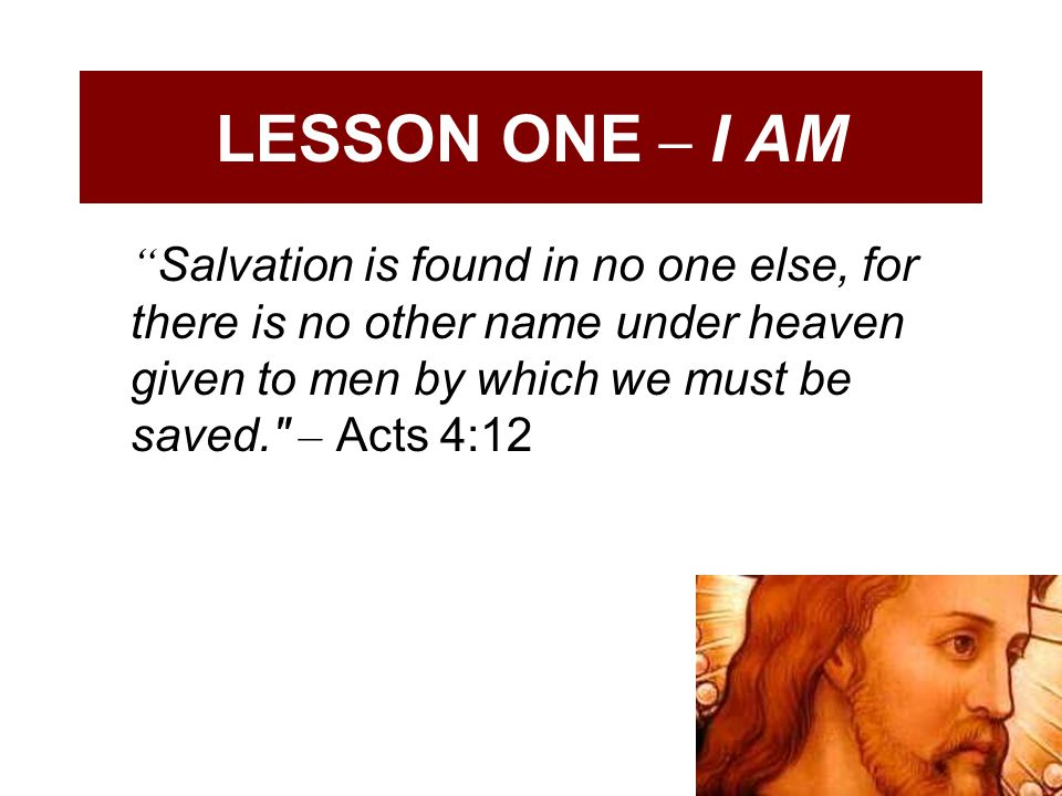 LESSON ONE – I AM Salvation is found in no one else, for there is no other name under heaven given to men by which we must be saved. – Acts 4:12