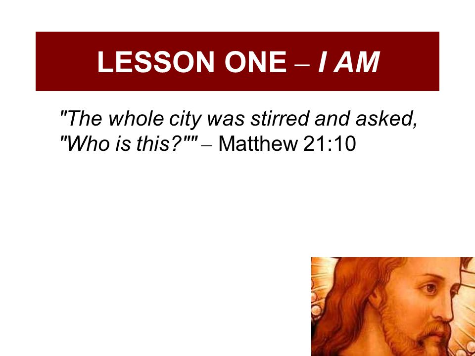 LESSON ONE – I AM The whole city was stirred and asked, Who is this? – Matthew 21:10