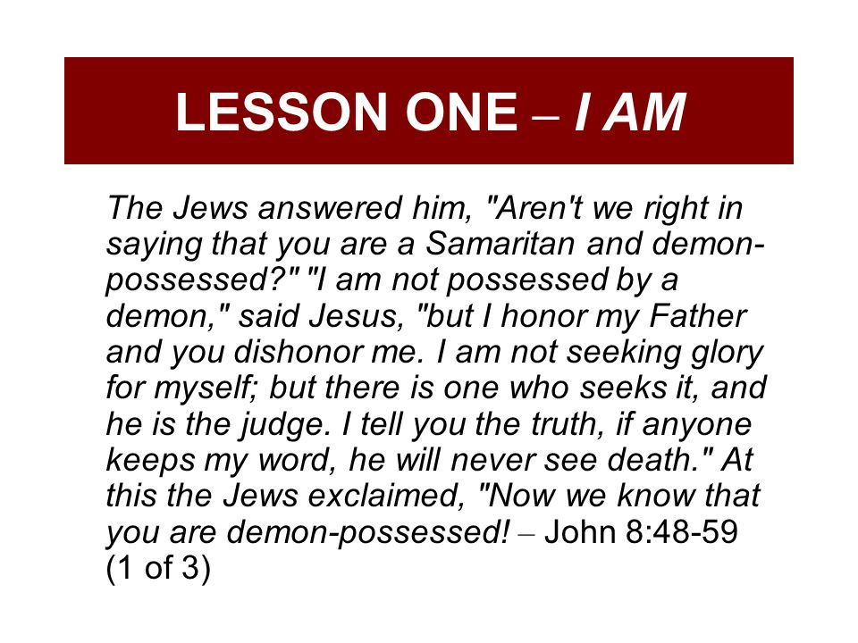 LESSON ONE – I AM The Jews answered him, Aren t we right in saying that you are a Samaritan and demon- possessed? I am not possessed by a demon, said Jesus, but I honor my Father and you dishonor me.