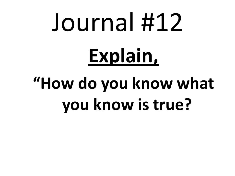 Journal #12 Explain, How do you know what you know is true