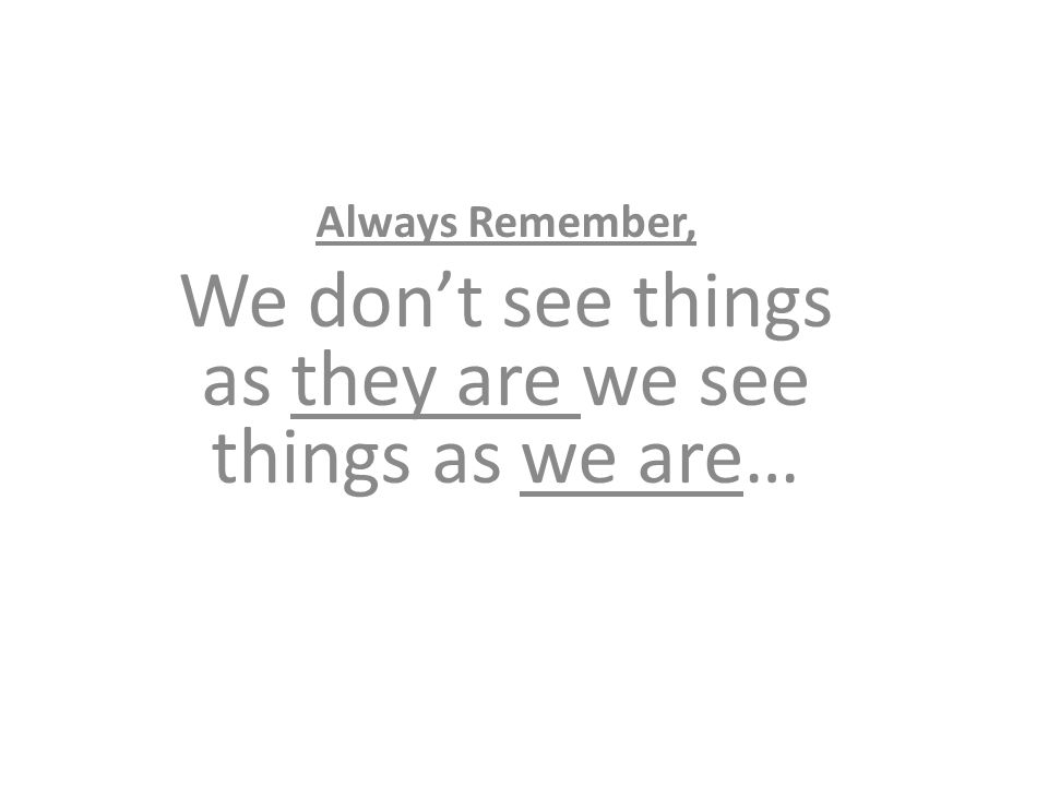 Always Remember, We don't see things as they are we see things as we are…