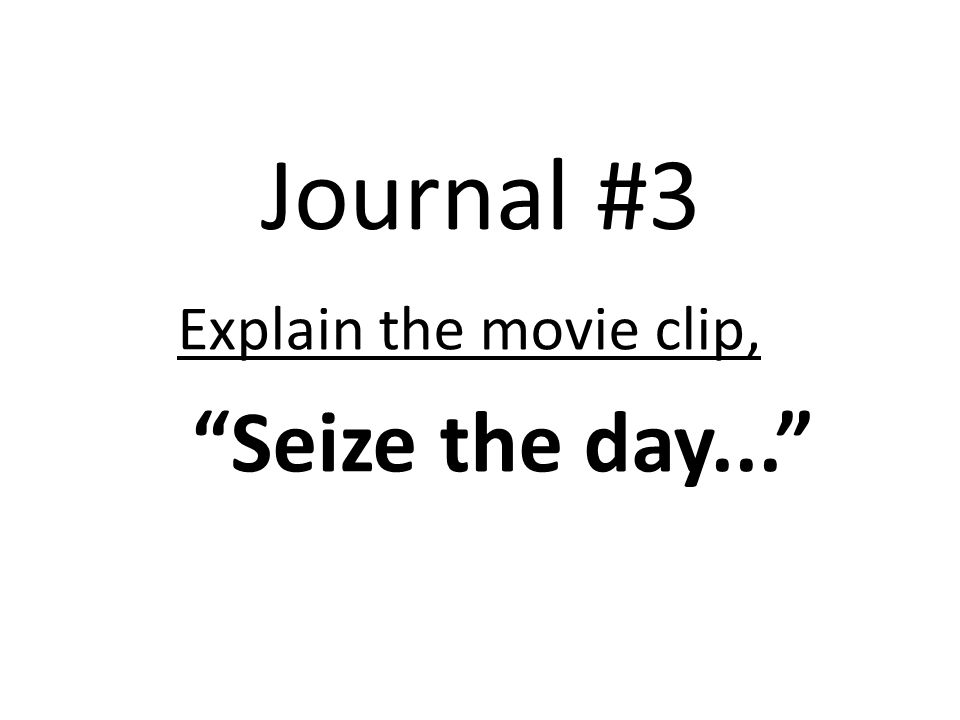 Journal #3 Explain the movie clip, Seize the day...