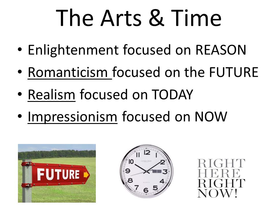 The Arts & Time Enlightenment focused on REASON Romanticism focused on the FUTURE Realism focused on TODAY Impressionism focused on NOW