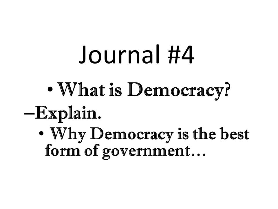 Journal #4 What is Democracy – Explain. Why Democracy is the best form of government…