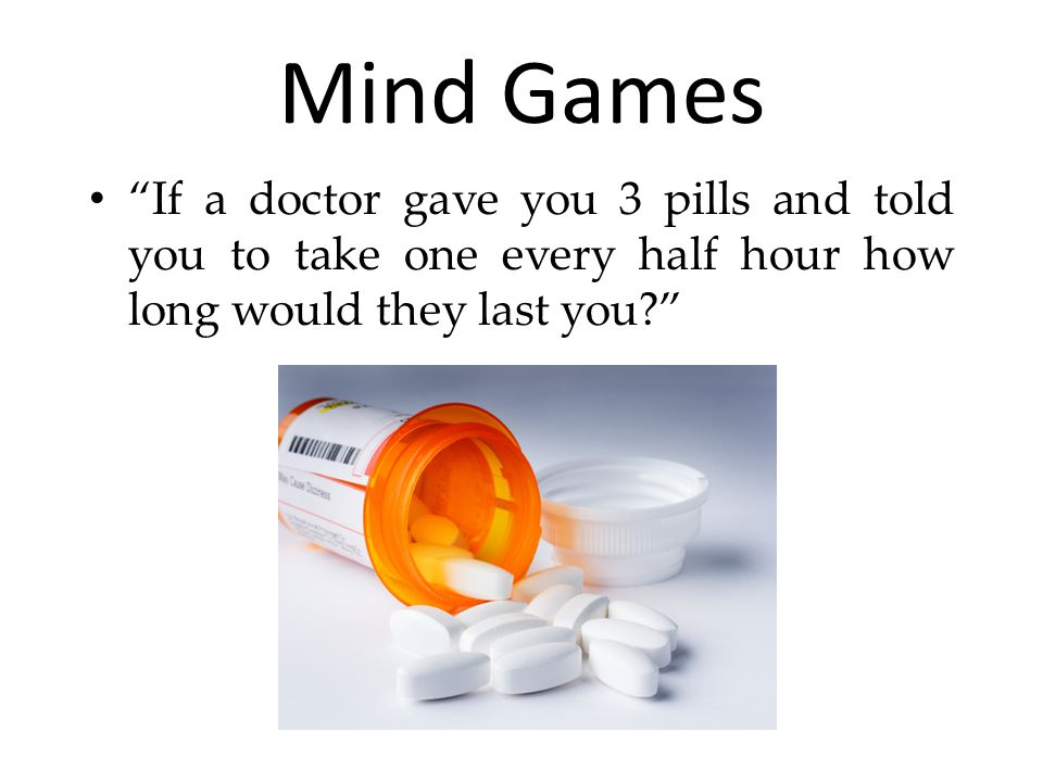 Mind Games If a doctor gave you 3 pills and told you to take one every half hour how long would they last you