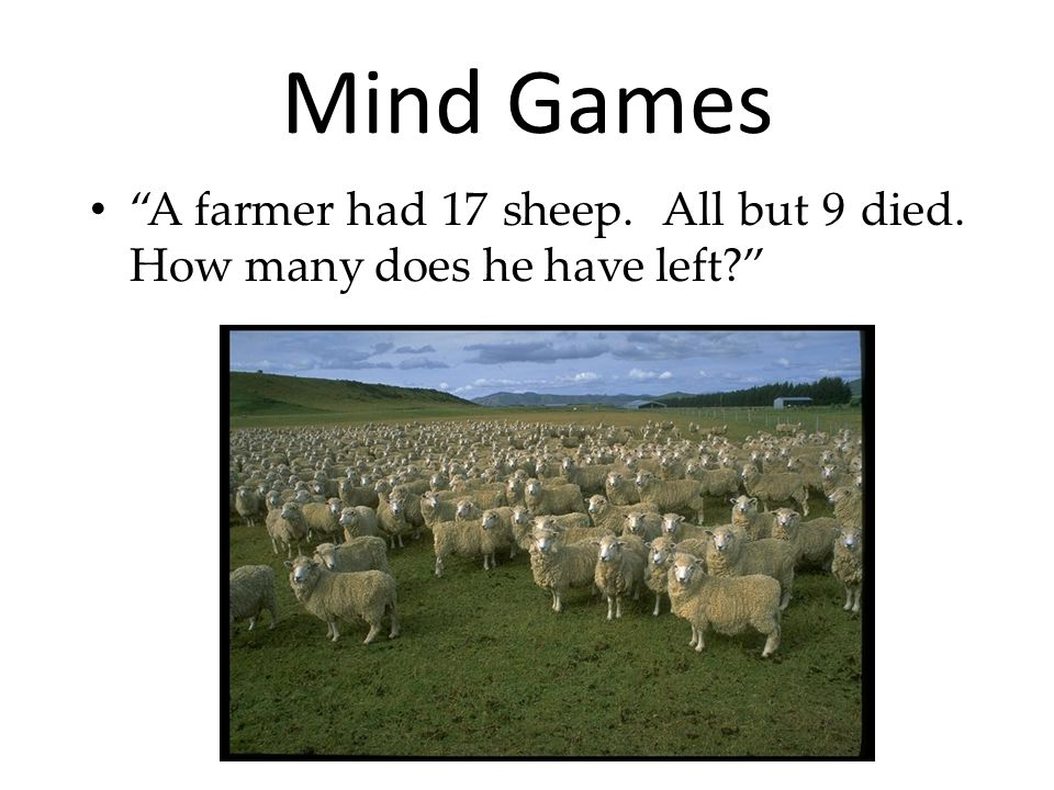 Mind Games A farmer had 17 sheep. All but 9 died. How many does he have left
