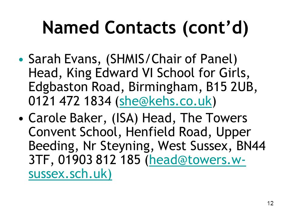 Named Contacts (cont'd) Sarah Evans, (SHMIS/Chair of Panel) Head, King Edward VI School for Girls, Edgbaston Road, Birmingham, B15 2UB, 0121 472 1834 (she@kehs.co.uk)she@kehs.co.uk Carole Baker, (ISA) Head, The Towers Convent School, Henfield Road, Upper Beeding, Nr Steyning, West Sussex, BN44 3TF, 01903 812 185 (head@towers.w- sussex.sch.uk) 12