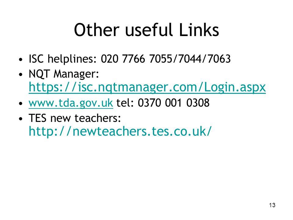 Other useful Links ISC helplines: 020 7766 7055/7044/7063 NQT Manager: https://isc.nqtmanager.com/Login.aspx www.tda.gov.uk tel: 0370 001 0308www.tda.gov.uk TES new teachers: http://newteachers.tes.co.uk/ 13