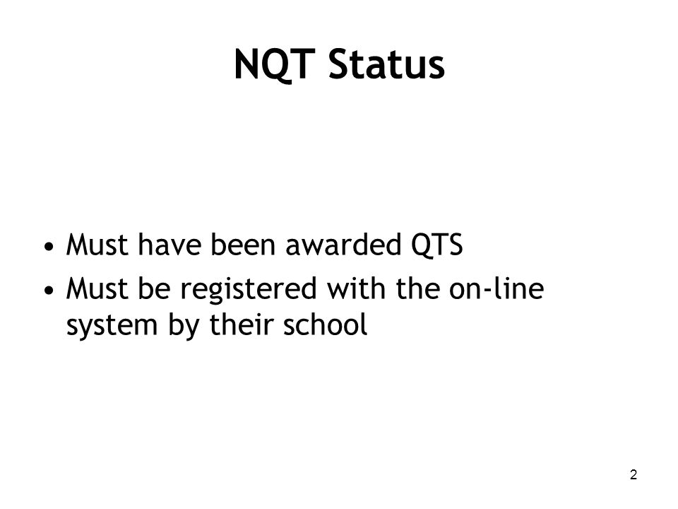 NQT Status Must have been awarded QTS Must be registered with the on-line system by their school 2