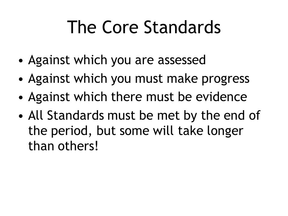 The Core Standards Against which you are assessed Against which you must make progress Against which there must be evidence All Standards must be met by the end of the period, but some will take longer than others!