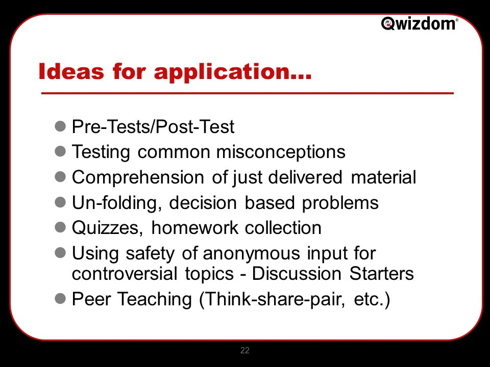 22 Ideas for application… Pre-Tests/Post-Test Testing common misconceptions Comprehension of just delivered material Un-folding, decision based problems Quizzes, homework collection Using safety of anonymous input for controversial topics - Discussion Starters Peer Teaching (Think-share-pair, etc.)