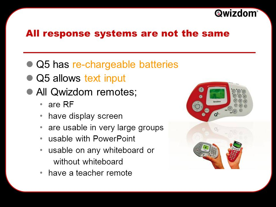All response systems are not the same Q5 has re-chargeable batteries Q5 allows text input All Qwizdom remotes; are RF have display screen are usable in very large groups usable with PowerPoint usable on any whiteboard or without whiteboard have a teacher remote