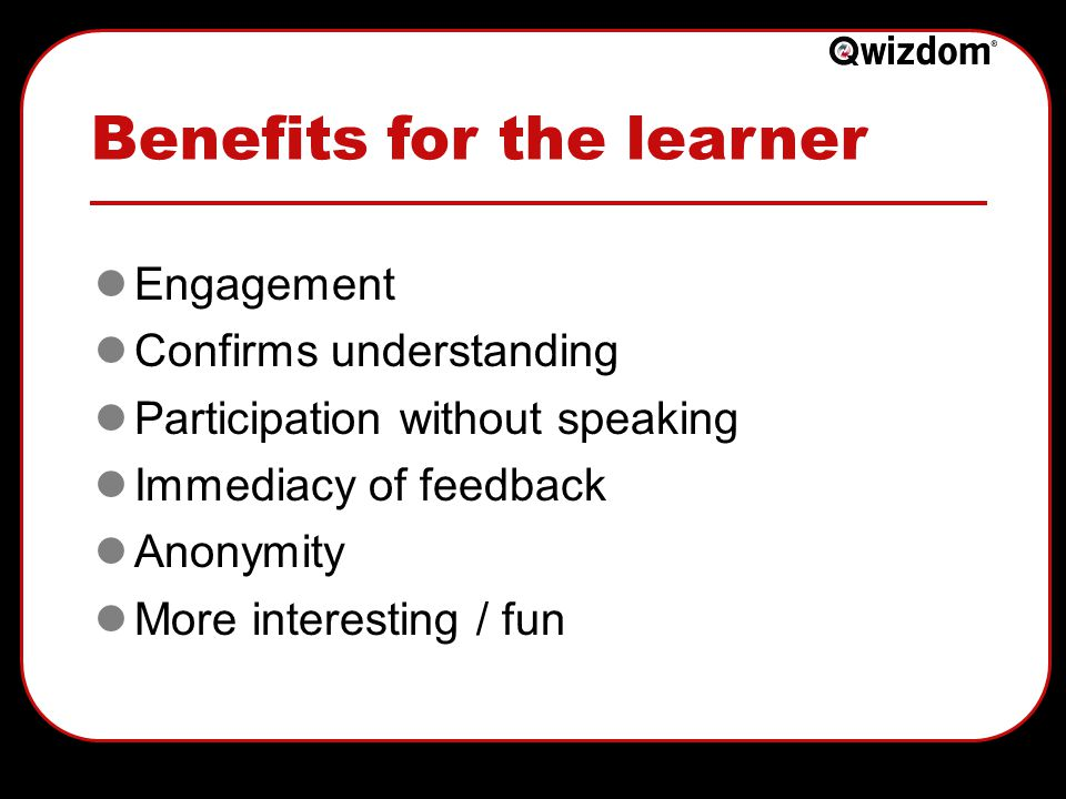 Benefits for the teacher Opens up class discussion Greater participation & engagement Eliminates group induced bias Makes all students think about the question(s) Quick assessment of student understanding Identifies areas of confusion Anonymity Formative and Summative assessment tool Less marking time