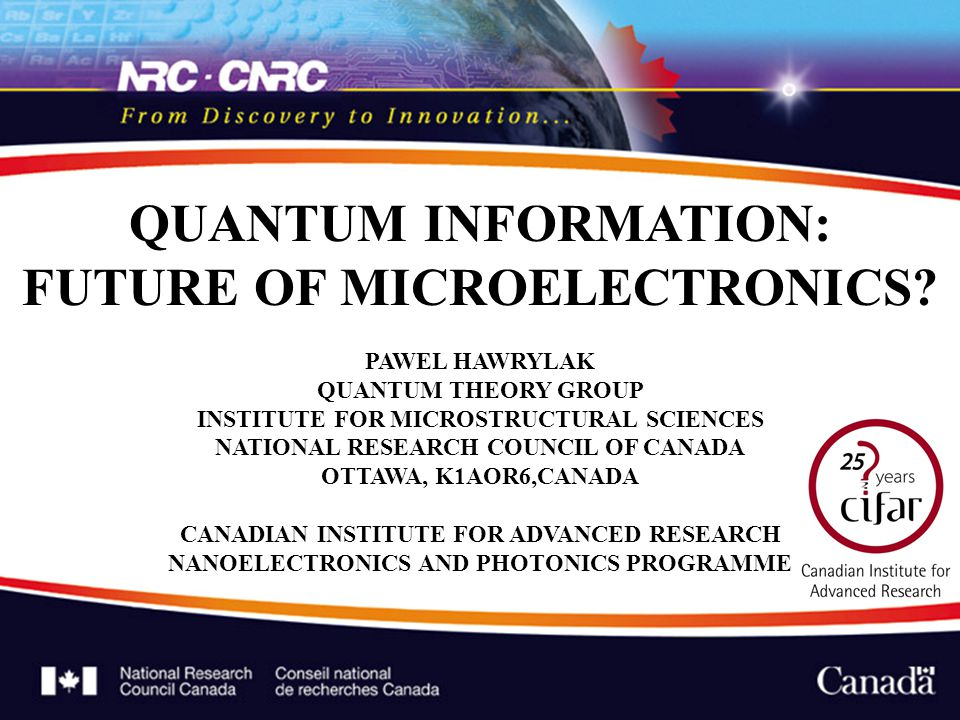 QUANTUM INFORMATION: FUTURE OF MICROELECTRONICS? PAWEL HAWRYLAK QUANTUM THEORY GROUP INSTITUTE FOR MICROSTRUCTURAL SCIENCES NATIONAL RESEARCH COUNCIL