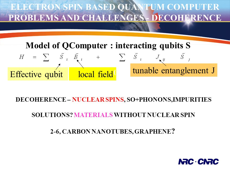 ELECTRON SPIN BASED QUANTUM COMPUTER PROBLEMS AND CHALLENGES - DECOHERENCE Model of QComputer : interacting qubits S Effective qubit local field tunab